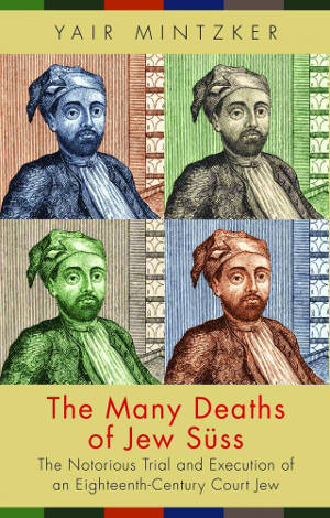 """In """"The Many Deaths of Jew Süss,"""" Mintzker investigates conflicting versions of Joseph Süss Oppenheimer's life and death as told by four contemporaries. Book cover courtesy of Princeton University Press."""