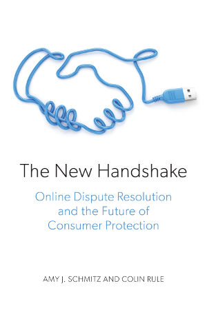 """The New Handshake. In their book, The New Handshake: Online Dispute Resolution and the Future of Consumer Protection, Law Professor Amy Schmitz and co-author Colin Rule propose a design for a """"new handshake"""" for the online world. Their proposed process uses online dispute resolution principles and would operate independently of the courts, saving consumers and businesses time and money while not clogging the court system with small claims. University of Missouri"""